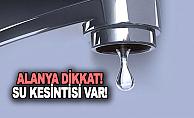 İşte Alanya'da su kesintisi yaşanacak mahalleler